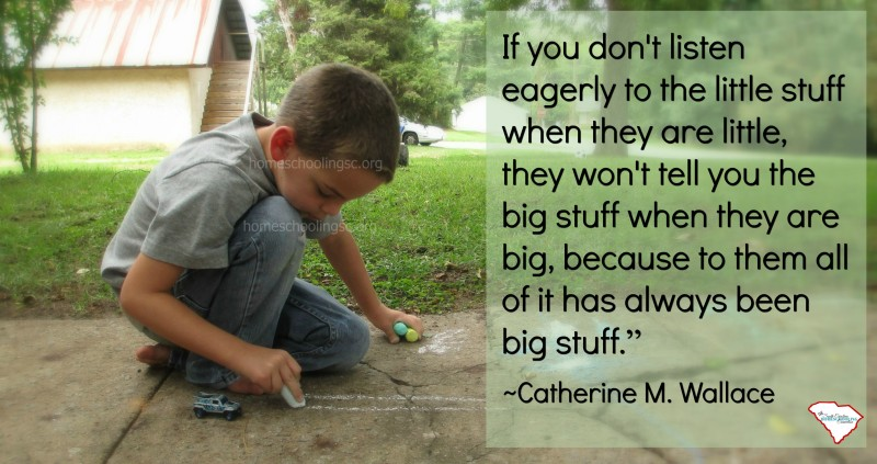 If you don't listen eagerly to the little stuff when they are little, they won't tell you the big stuff when they are big. Because to him all of it has always been big stuff.