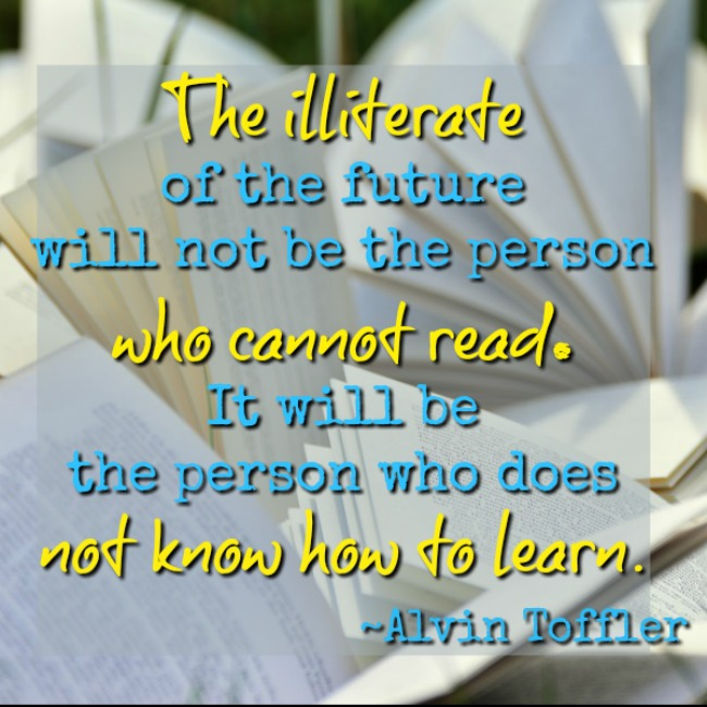 The illiterate of the future will not be the person who cannot read. It will be the person who does not know how to learn.